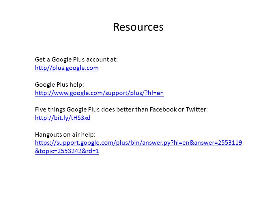 Resources Get a Google Plus account at: http//plus.google.com Google Plus help: http://www.google.com/support/plus/ hl=en Five things Google Plus does better than Facebook or Twitter: http://bit.ly/tHS3xd http://bit.ly/tHS3xd Hangouts on air help: https://support.google.com/plus/bin/answer.py hl=en&answer=2553119 &topic=2553242&rd=1