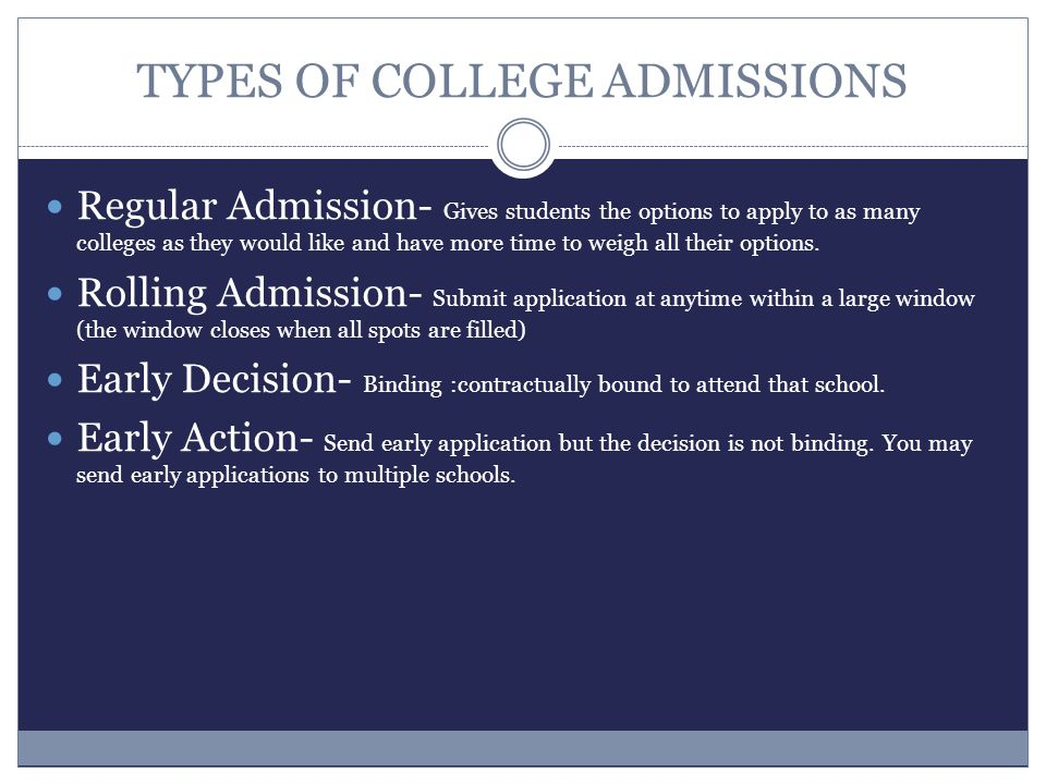 TYPES OF COLLEGE ADMISSIONS Regular Admission- Gives students the options to apply to as many colleges as they would like and have more time to weigh all their options.