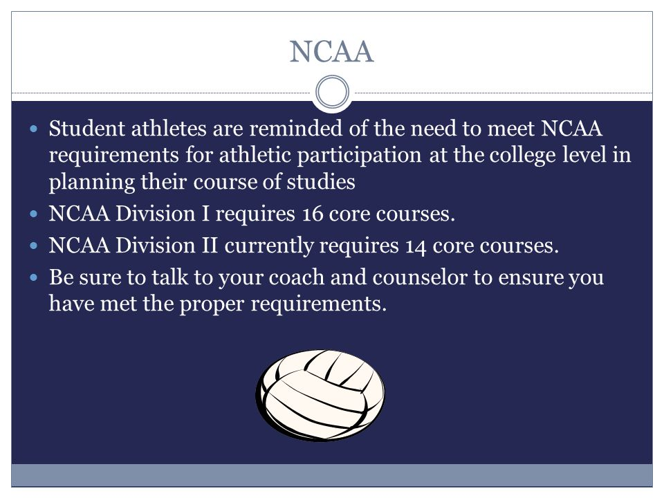 NCAA Student athletes are reminded of the need to meet NCAA requirements for athletic participation at the college level in planning their course of studies NCAA Division I requires 16 core courses.