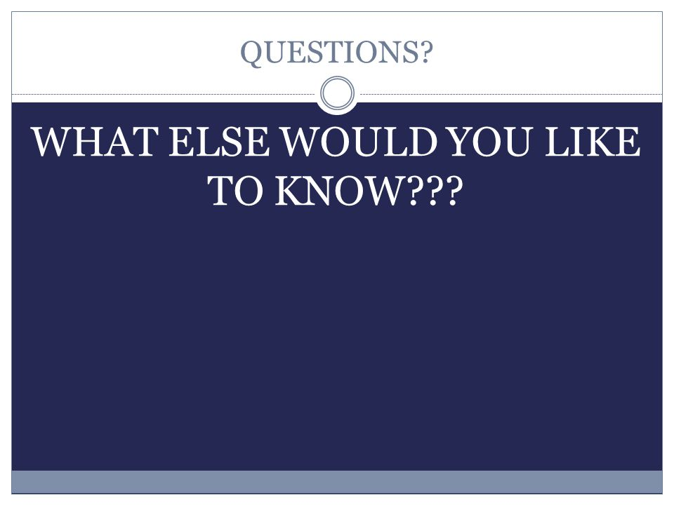 QUESTIONS? WHAT ELSE WOULD YOU LIKE TO KNOW???