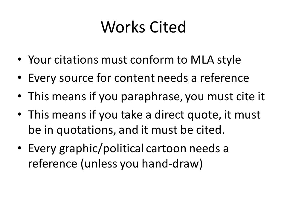 Works Cited Your citations must conform to MLA style Every source for content needs a reference This means if you paraphrase, you must cite it This means if you take a direct quote, it must be in quotations, and it must be cited.