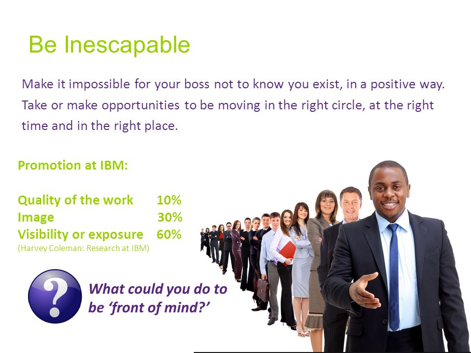 Be Inescapable Make it impossible for your boss not to know you exist, in a positive way.