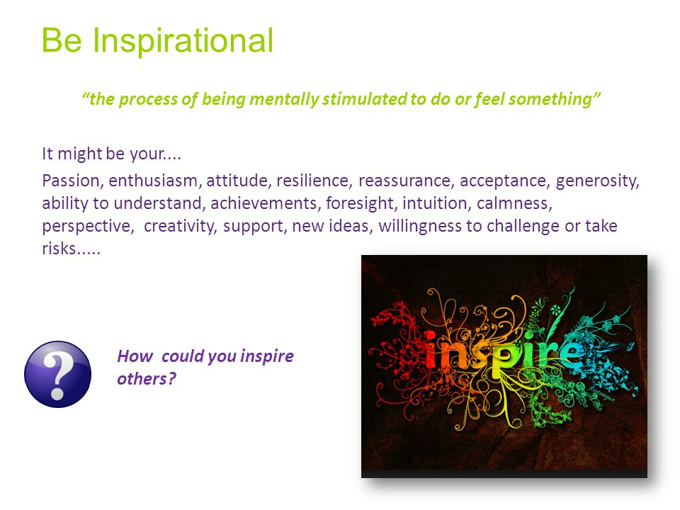 Be Inspirational the process of being mentally stimulated to do or feel something It might be your....