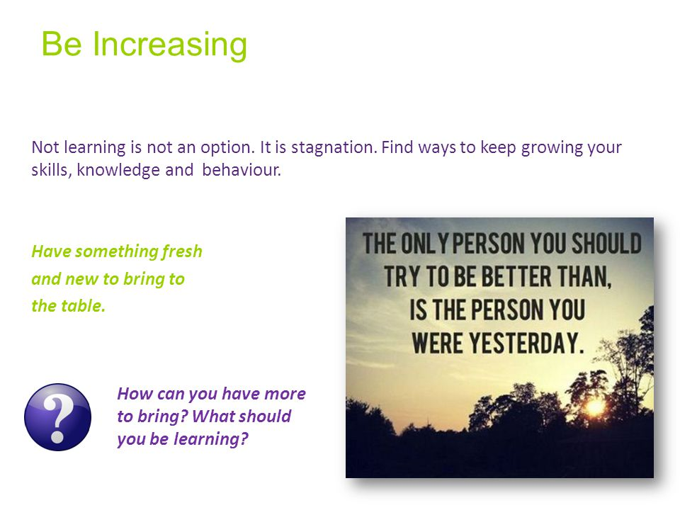 Be Increasing Not learning is not an option. It is stagnation.