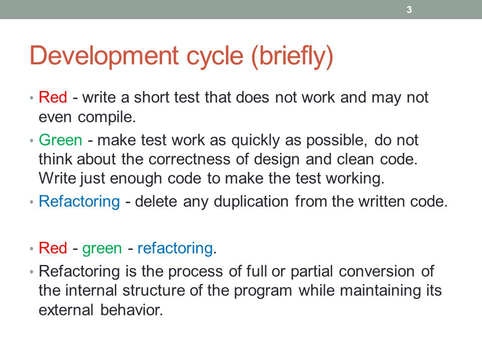 Development cycle (briefly) Red - write a short test that does not work and may not even compile.