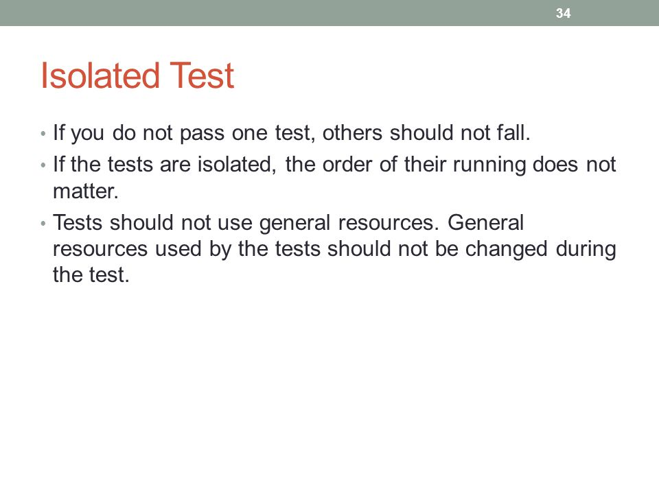 Isolated Test If you do not pass one test, others should not fall. If the tests are isolated, the order of their running does not matter. Tests should