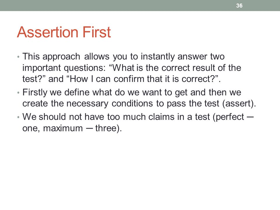 Assertion First This approach allows you to instantly answer two important questions: What is the correct result of the test? and How I can confirm that it is correct? .