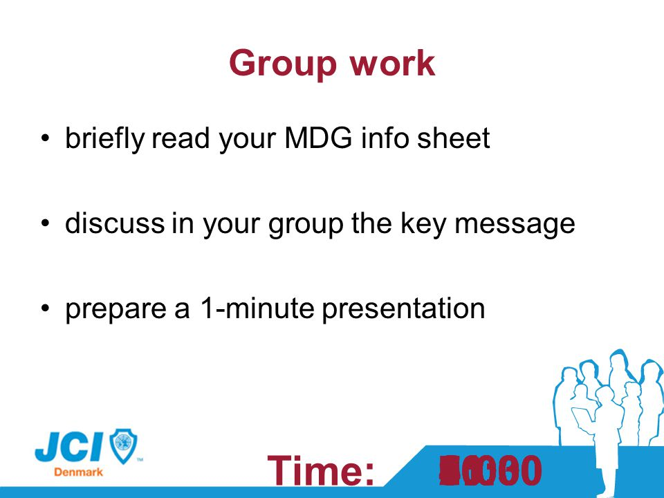 Group work briefly read your MDG info sheet discuss in your group the key message prepare a 1-minute presentation Time: 1:301:000:0010:009:008:007:006