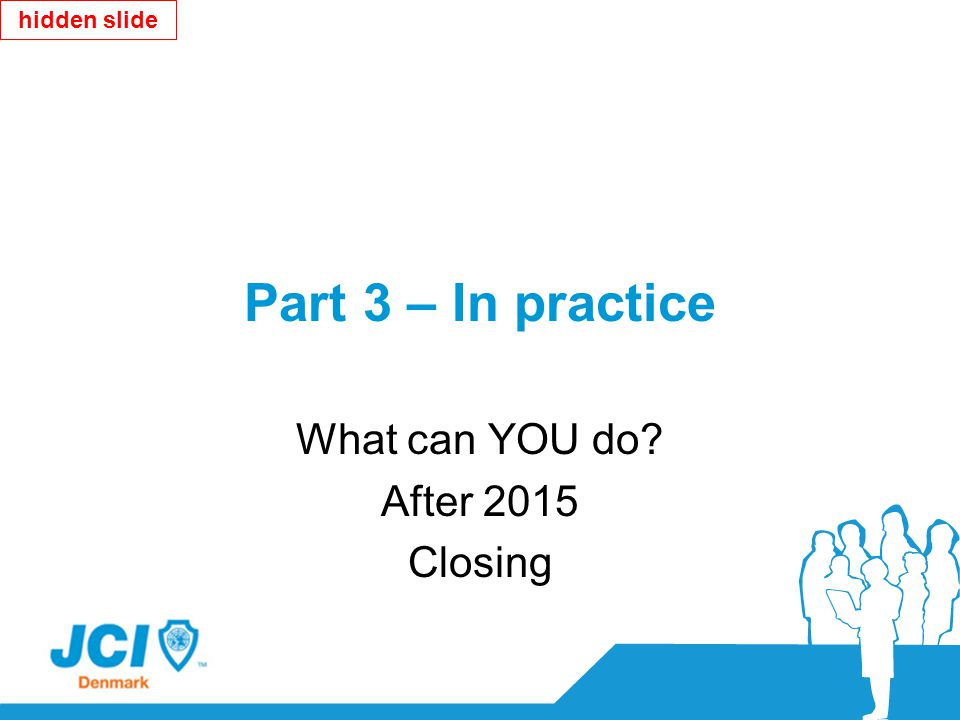Part 3 – In practice What can YOU do? After 2015 Closing hidden slide