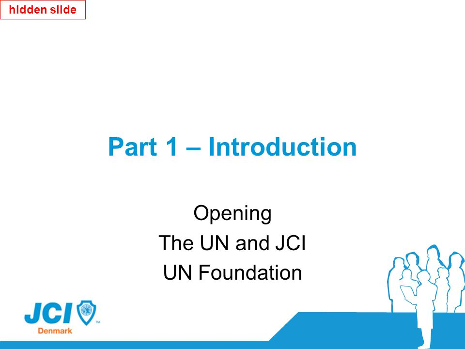 Part 1 – Introduction Opening The UN and JCI UN Foundation hidden slide