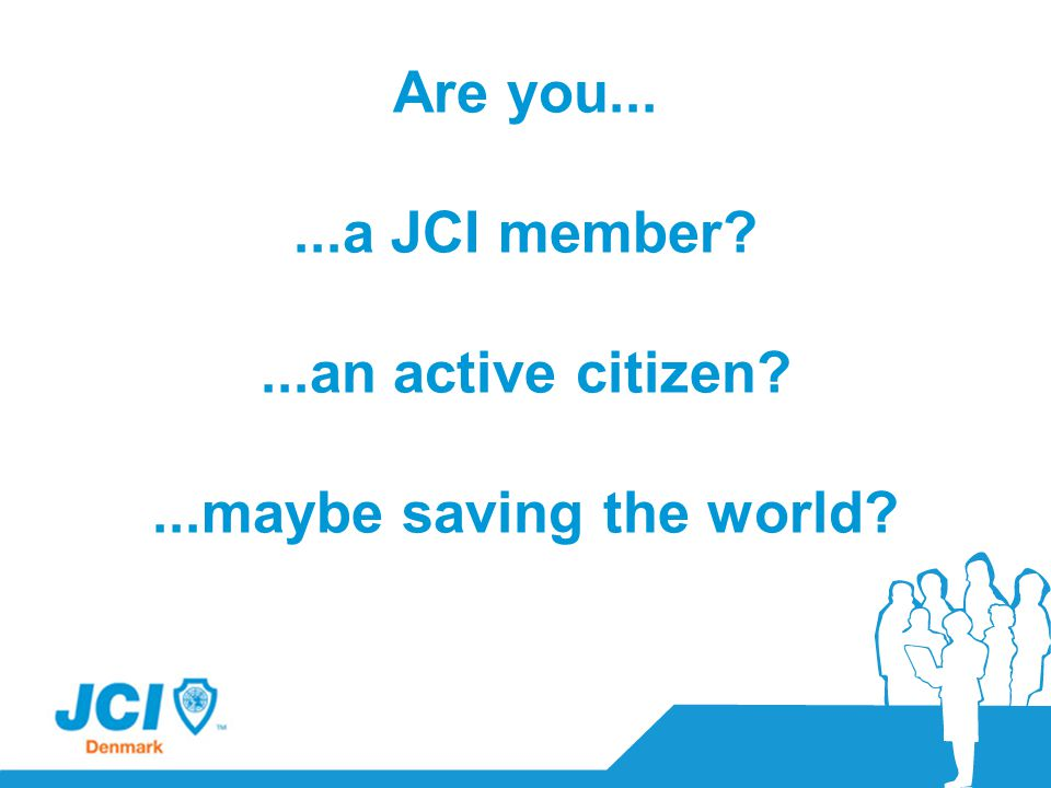 Are you......a JCI member?...an active citizen?...maybe saving the world?
