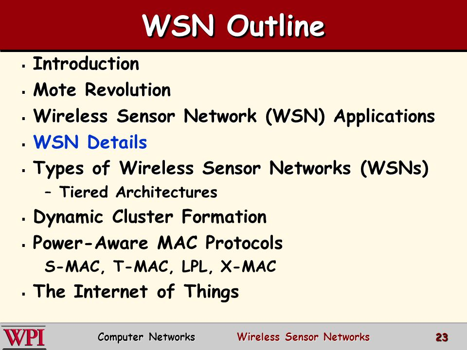 WSN Outline  Introduction  Mote Revolution  Wireless Sensor Network (WSN) Applications  WSN Details  Types of Wireless Sensor Networks (WSNs) –Ti