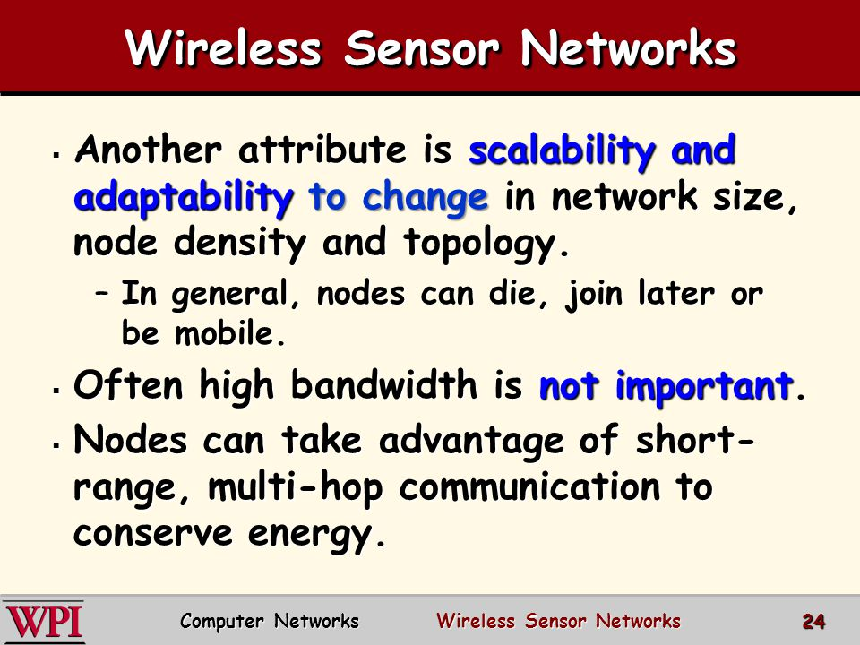 Wireless Sensor Networks  Another attribute is scalability and adaptability to change in network size, node density and topology. –In general, nodes