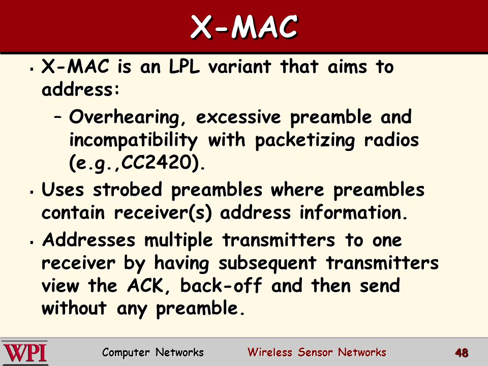 X-MACX-MAC  X-MAC is an LPL variant that aims to address: –Overhearing, excessive preamble and incompatibility with packetizing radios (e.g.,CC2420).