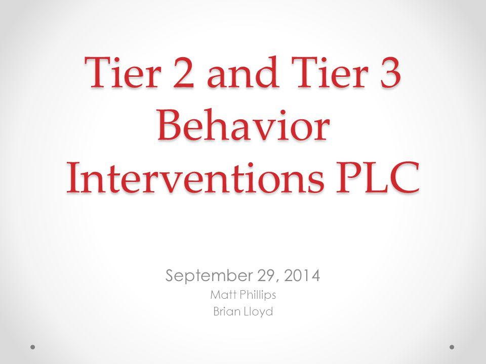 Tier 2 and Tier 3 Behavior Interventions PLC September 29, 2014 Matt Phillips Brian Lloyd