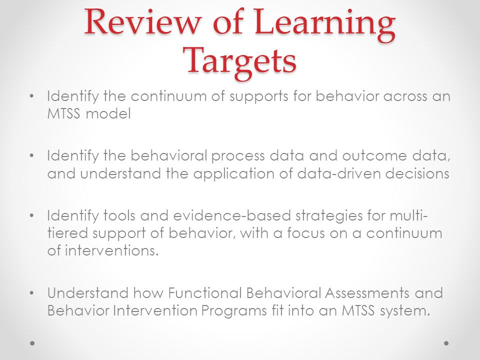 Review of Learning Targets Identify the continuum of supports for behavior across an MTSS model Identify the behavioral process data and outcome data, and understand the application of data-driven decisions Identify tools and evidence-based strategies for multi- tiered support of behavior, with a focus on a continuum of interventions.