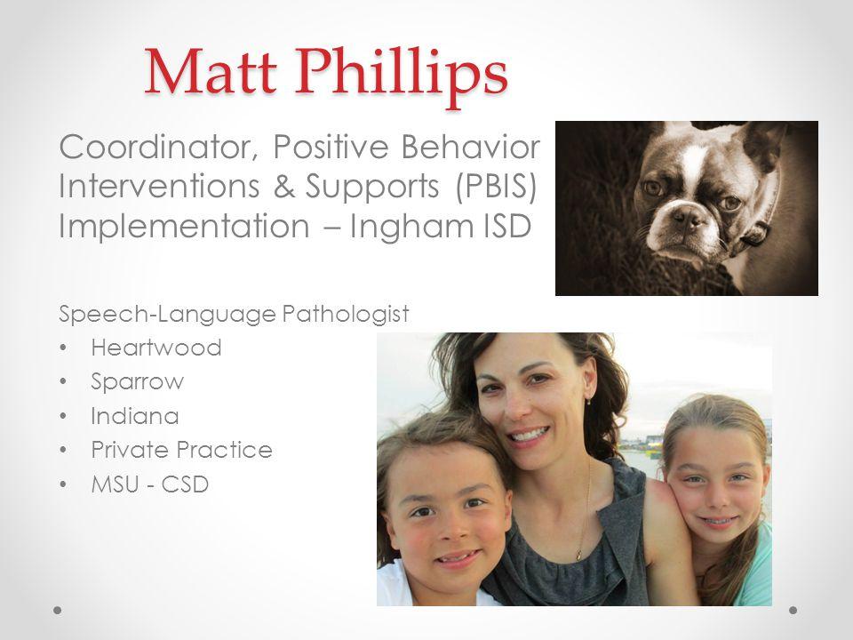 Matt Phillips Coordinator, Positive Behavior Interventions & Supports (PBIS) Implementation – Ingham ISD Speech-Language Pathologist Heartwood Sparrow Indiana Private Practice MSU - CSD
