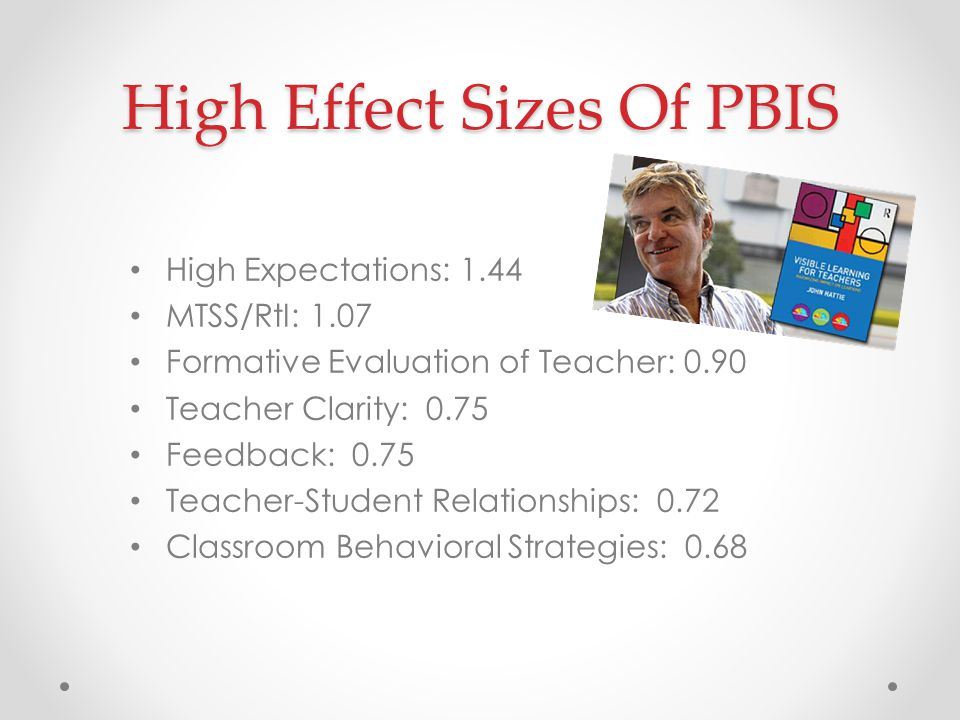 High Effect Sizes Of PBIS High Expectations: 1.44 MTSS/RtI: 1.07 Formative Evaluation of Teacher: 0.90 Teacher Clarity: 0.75 Feedback: 0.75 Teacher-Student Relationships: 0.72 Classroom Behavioral Strategies: 0.68