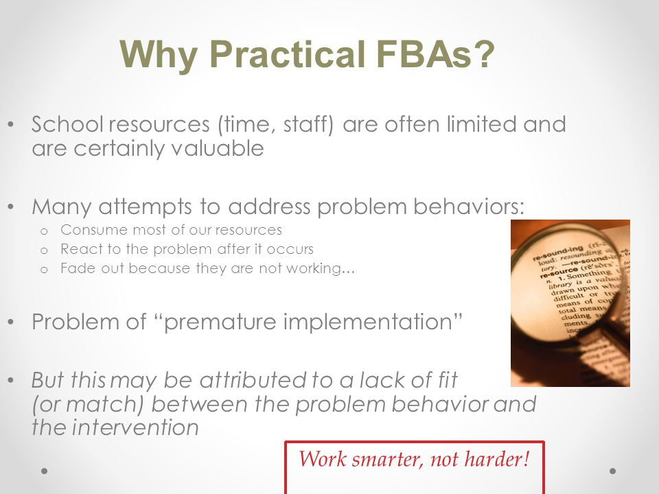 School resources (time, staff) are often limited and are certainly valuable Many attempts to address problem behaviors: o Consume most of our resources o React to the problem after it occurs o Fade out because they are not working… Problem of premature implementation But this may be attributed to a lack of fit (or match) between the problem behavior and the intervention Why Practical FBAs.