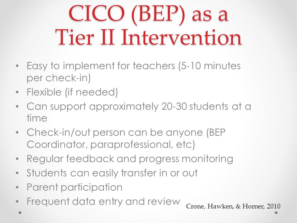 CICO (BEP) as a Tier II Intervention Easy to implement for teachers (5-10 minutes per check-in) Flexible (if needed) Can support approximately 20-30 students at a time Check-in/out person can be anyone (BEP Coordinator, paraprofessional, etc) Regular feedback and progress monitoring Students can easily transfer in or out Parent participation Frequent data entry and review Crone, Hawken, & Horner, 2010