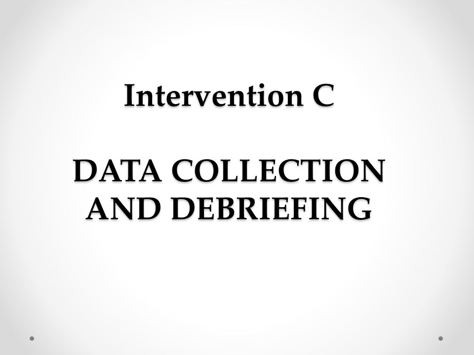 Intervention C DATA COLLECTION AND DEBRIEFING