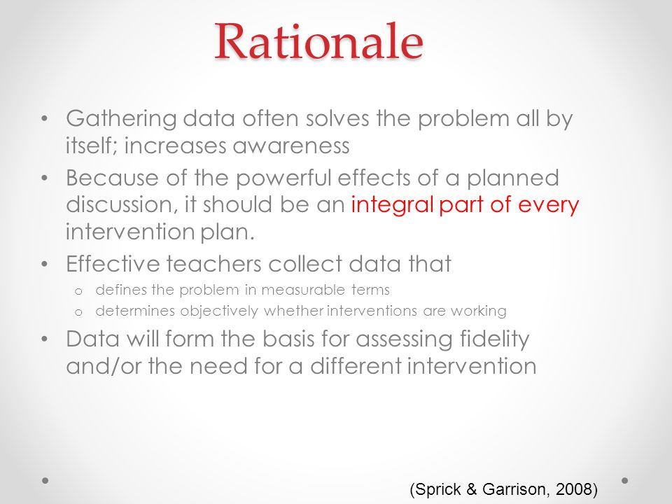 Rationale Gathering data often solves the problem all by itself; increases awareness Because of the powerful effects of a planned discussion, it should be an integral part of every intervention plan.