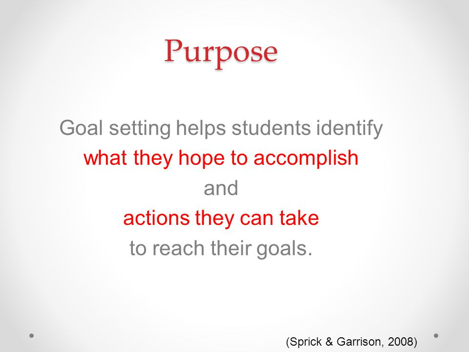 Purpose Goal setting helps students identify what they hope to accomplish and actions they can take to reach their goals.