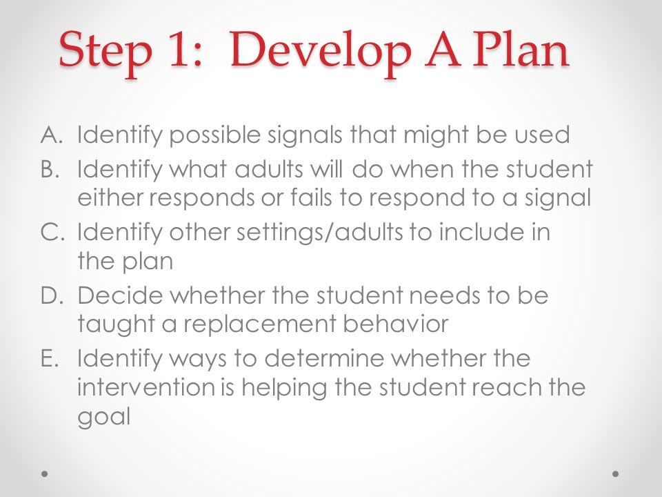 Step 1: Develop A Plan A.Identify possible signals that might be used B.Identify what adults will do when the student either responds or fails to respond to a signal C.Identify other settings/adults to include in the plan D.Decide whether the student needs to be taught a replacement behavior E.Identify ways to determine whether the intervention is helping the student reach the goal
