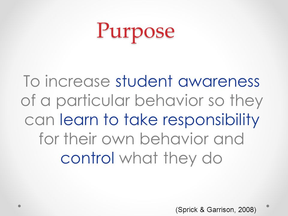 Purpose To increase student awareness of a particular behavior so they can learn to take responsibility for their own behavior and control what they do (Sprick & Garrison, 2008)