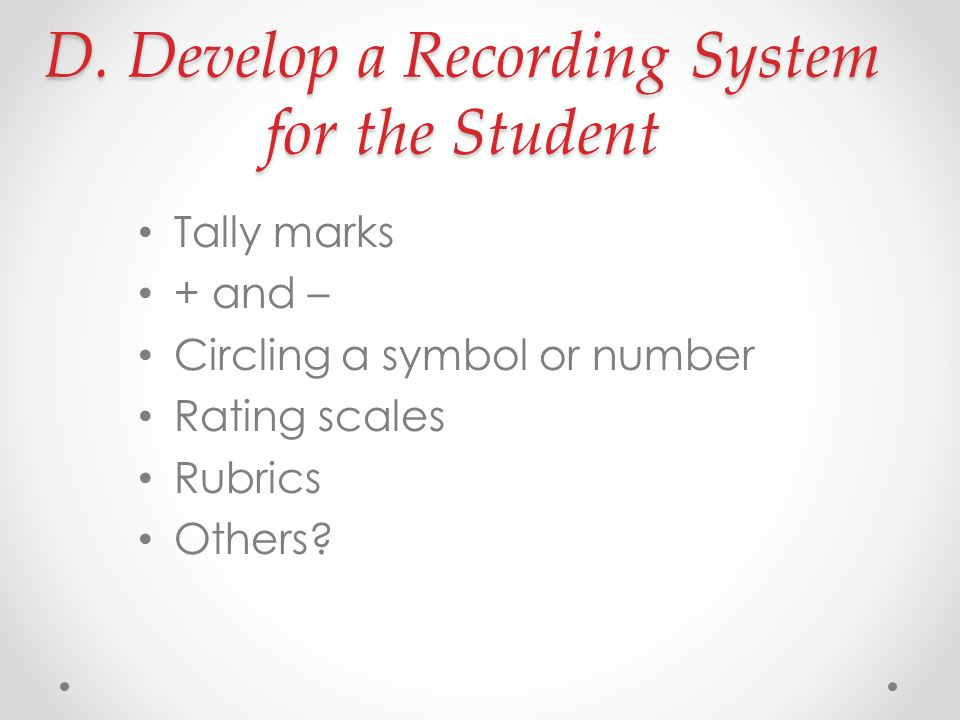 D. Develop a Recording System for the Student Tally marks + and – Circling a symbol or number Rating scales Rubrics Others?