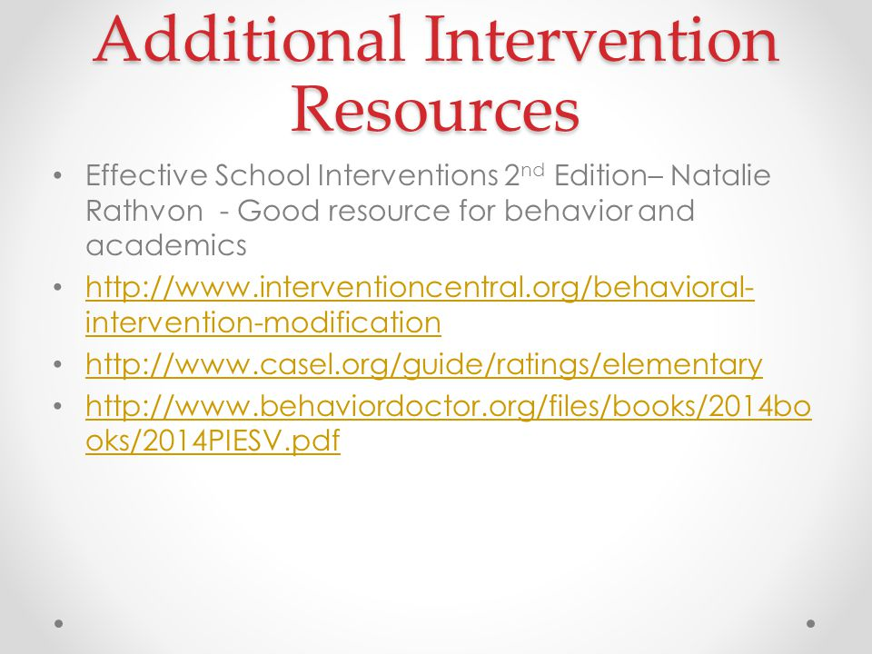 Additional Intervention Resources Effective School Interventions 2 nd Edition– Natalie Rathvon - Good resource for behavior and academics http://www.interventioncentral.org/behavioral- intervention-modification http://www.interventioncentral.org/behavioral- intervention-modification http://www.casel.org/guide/ratings/elementary http://www.behaviordoctor.org/files/books/2014bo oks/2014PIESV.pdf http://www.behaviordoctor.org/files/books/2014bo oks/2014PIESV.pdf