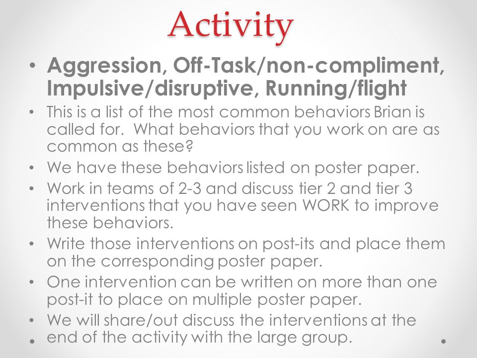 Activity Aggression, Off-Task/non-compliment, Impulsive/disruptive, Running/flight This is a list of the most common behaviors Brian is called for.