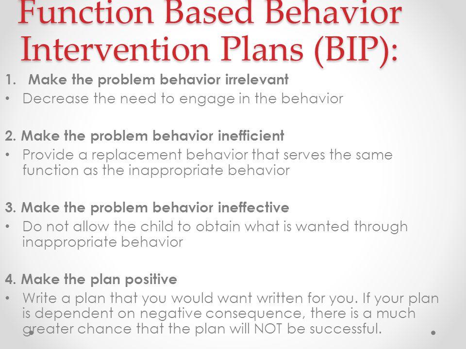 Function Based Behavior Intervention Plans (BIP): 1.Make the problem behavior irrelevant Decrease the need to engage in the behavior 2.