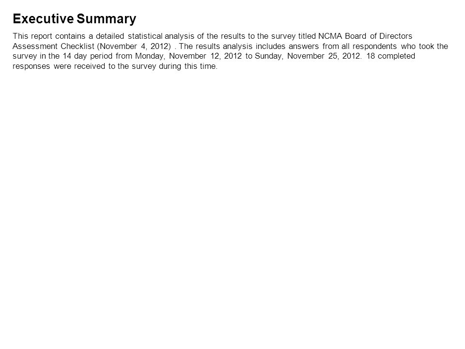 Executive Summary This report contains a detailed statistical analysis of the results to the survey titled NCMA Board of Directors Assessment Checklist (November 4, 2012).
