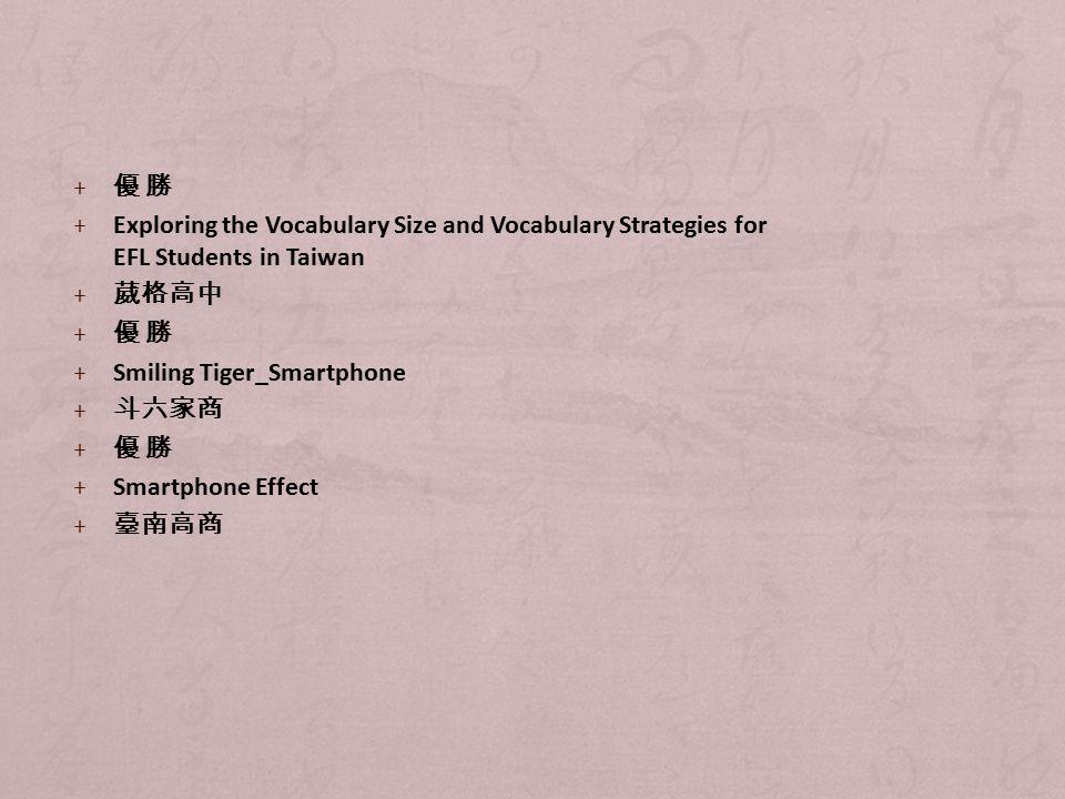 + 優 勝 + Exploring the Vocabulary Size and Vocabulary Strategies for EFL Students in Taiwan + 葳格高中 + 優 勝 + Smiling Tiger_Smartphone + 斗六家商 + 優 勝 + Smartphone Effect + 臺南高商