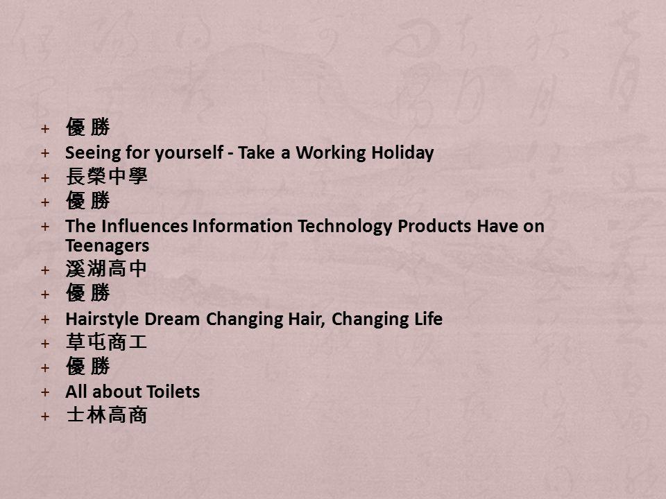 + 優 勝 + Seeing for yourself - Take a Working Holiday + 長榮中學 + 優 勝 + The Influences Information Technology Products Have on Teenagers + 溪湖高中 + 優 勝 + Hairstyle Dream Changing Hair, Changing Life + 草屯商工 + 優 勝 + All about Toilets + 士林高商