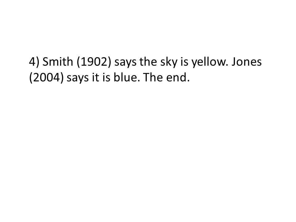 4) Smith (1902) says the sky is yellow. Jones (2004) says it is blue. The end.