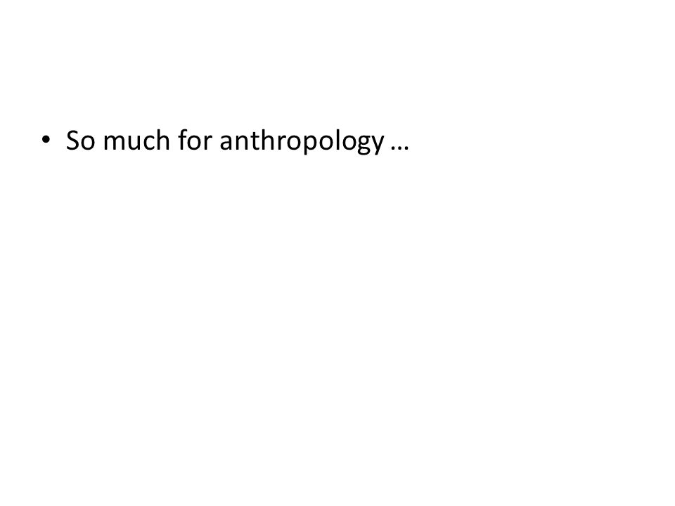 So much for anthropology …
