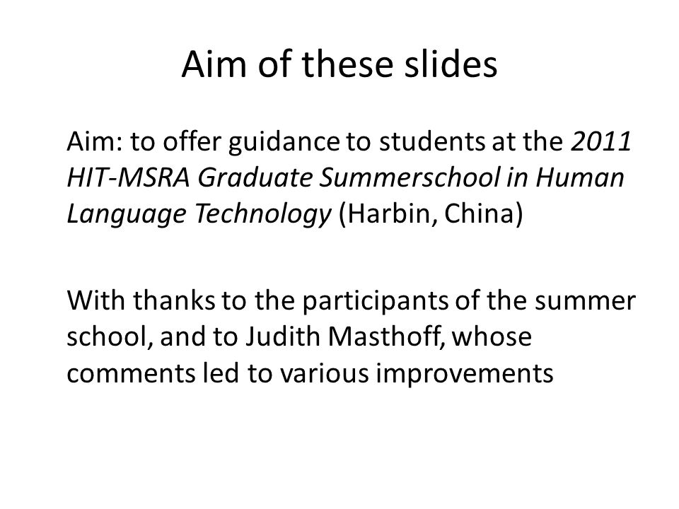Aim of these slides Aim: to offer guidance to students at the 2011 HIT-MSRA Graduate Summerschool in Human Language Technology (Harbin, China) With thanks to the participants of the summer school, and to Judith Masthoff, whose comments led to various improvements