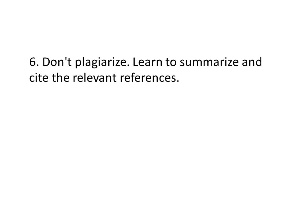 6. Don t plagiarize. Learn to summarize and cite the relevant references.