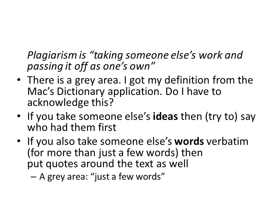 Plagiarism is taking someone else's work and passing it off as one's own There is a grey area.