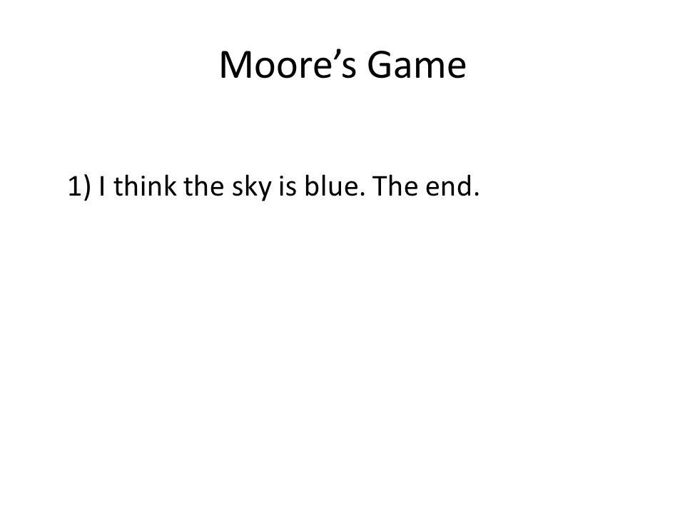 Moore's Game 1) I think the sky is blue. The end.
