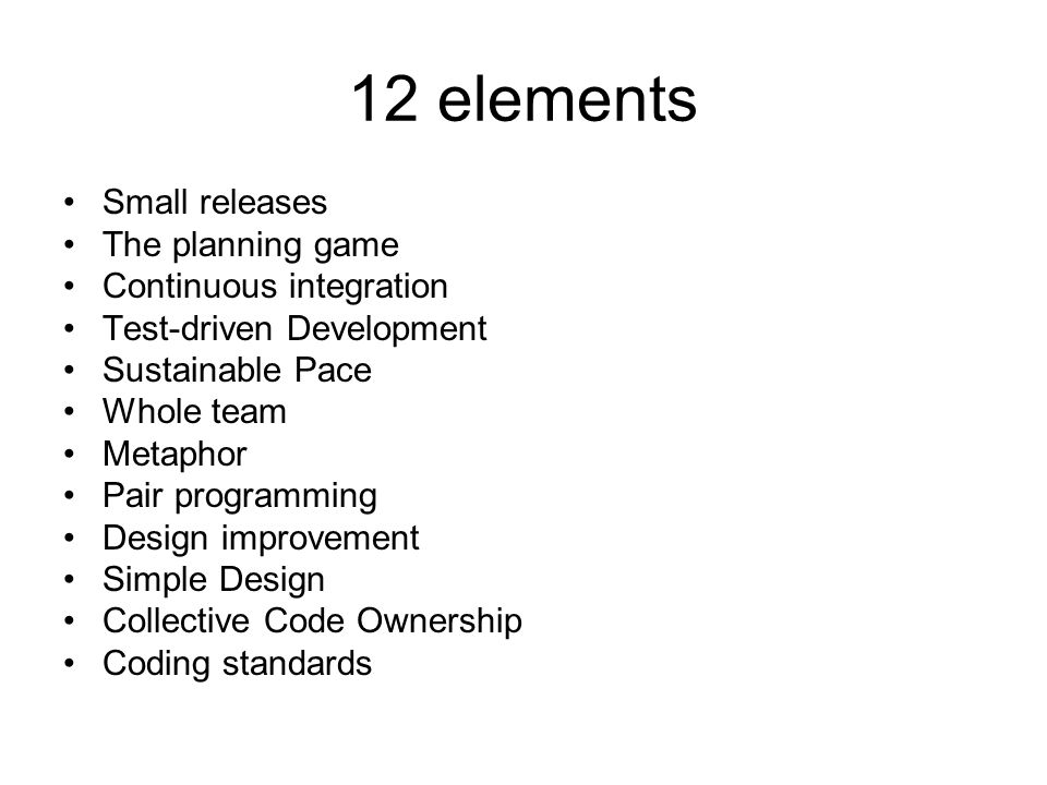 12 elements Small releases The planning game Continuous integration Test-driven Development Sustainable Pace Whole team Metaphor Pair programming Design improvement Simple Design Collective Code Ownership Coding standards
