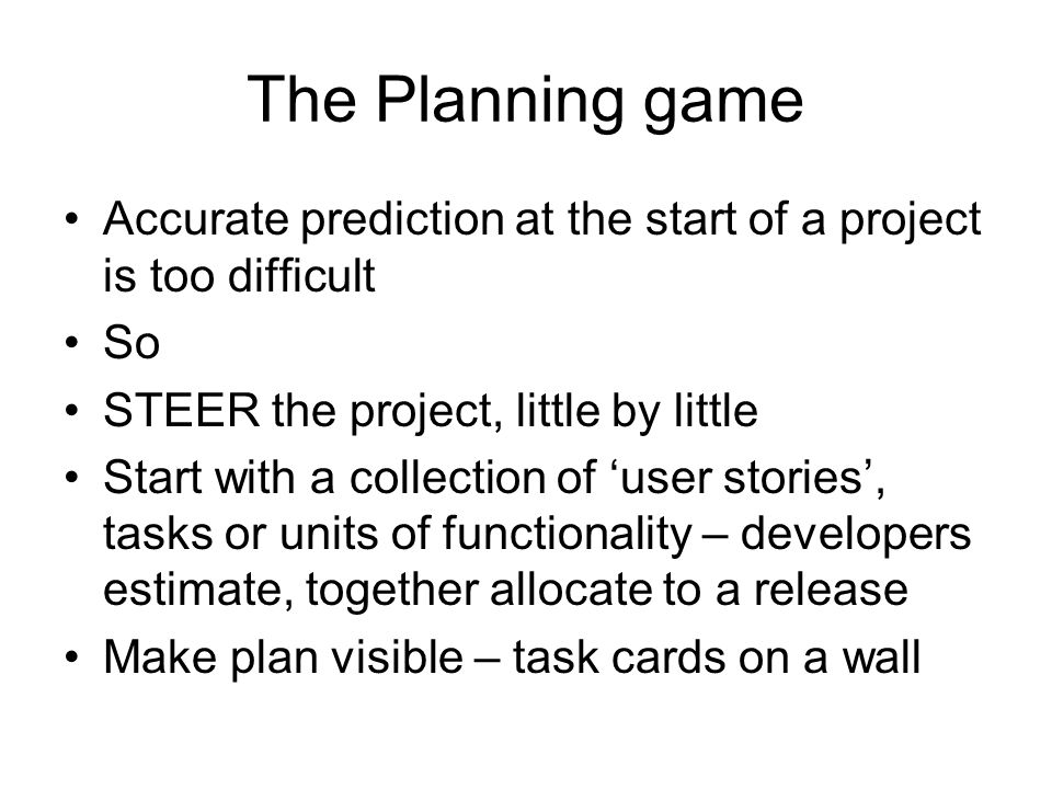 The Planning game Accurate prediction at the start of a project is too difficult So STEER the project, little by little Start with a collection of 'user stories', tasks or units of functionality – developers estimate, together allocate to a release Make plan visible – task cards on a wall