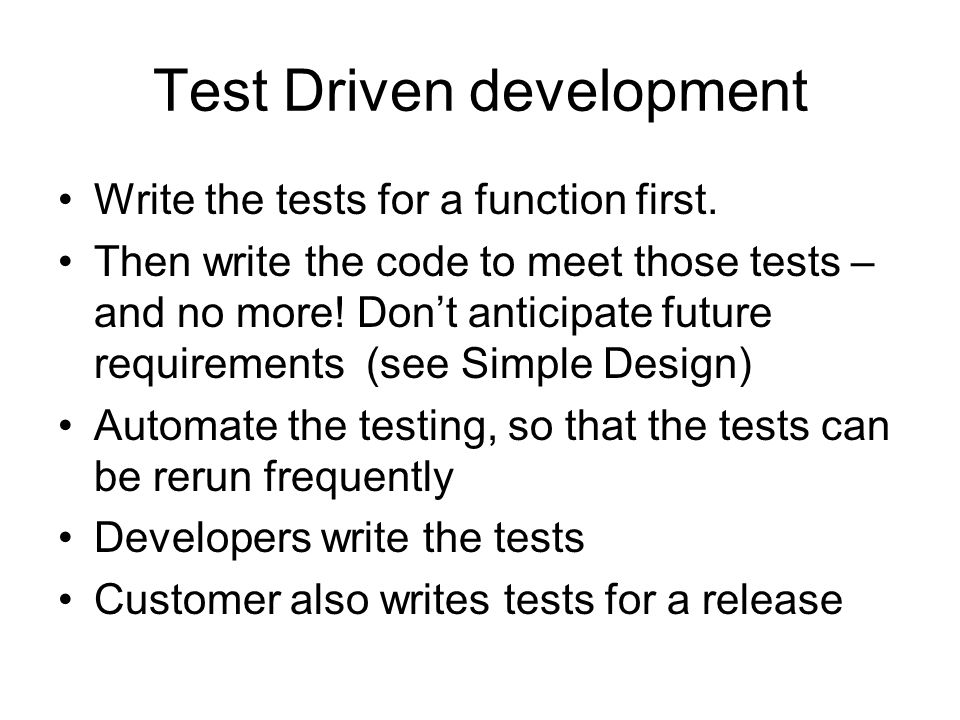 Test Driven development Write the tests for a function first. Then write the code to meet those tests – and no more! Don't anticipate future requireme