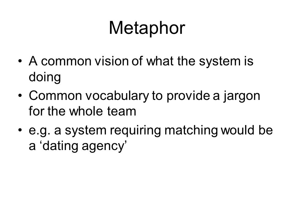 Metaphor A common vision of what the system is doing Common vocabulary to provide a jargon for the whole team e.g. a system requiring matching would b