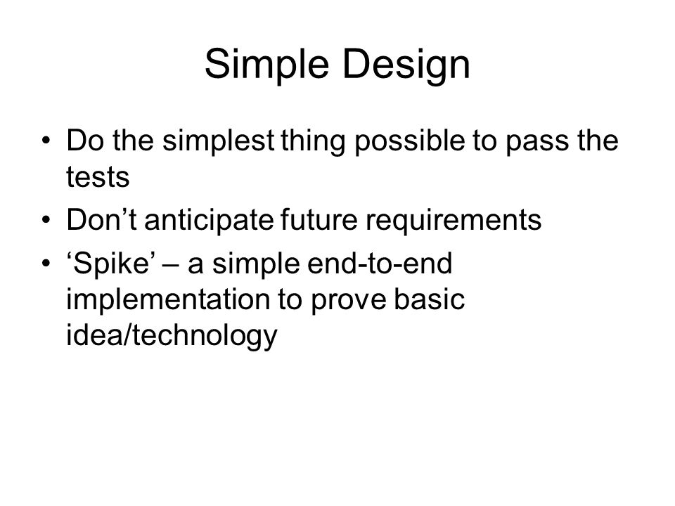 Simple Design Do the simplest thing possible to pass the tests Don't anticipate future requirements 'Spike' – a simple end-to-end implementation to pr