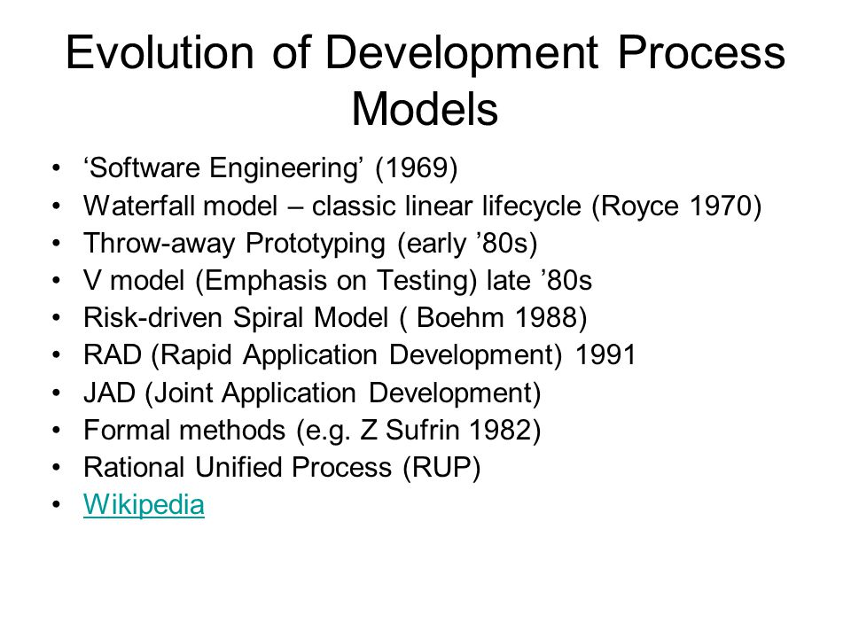 Evolution of Development Process Models 'Software Engineering' (1969) Waterfall model – classic linear lifecycle (Royce 1970) Throw-away Prototyping (early '80s) V model (Emphasis on Testing) late '80s Risk-driven Spiral Model ( Boehm 1988) RAD (Rapid Application Development) 1991 JAD (Joint Application Development) Formal methods (e.g.
