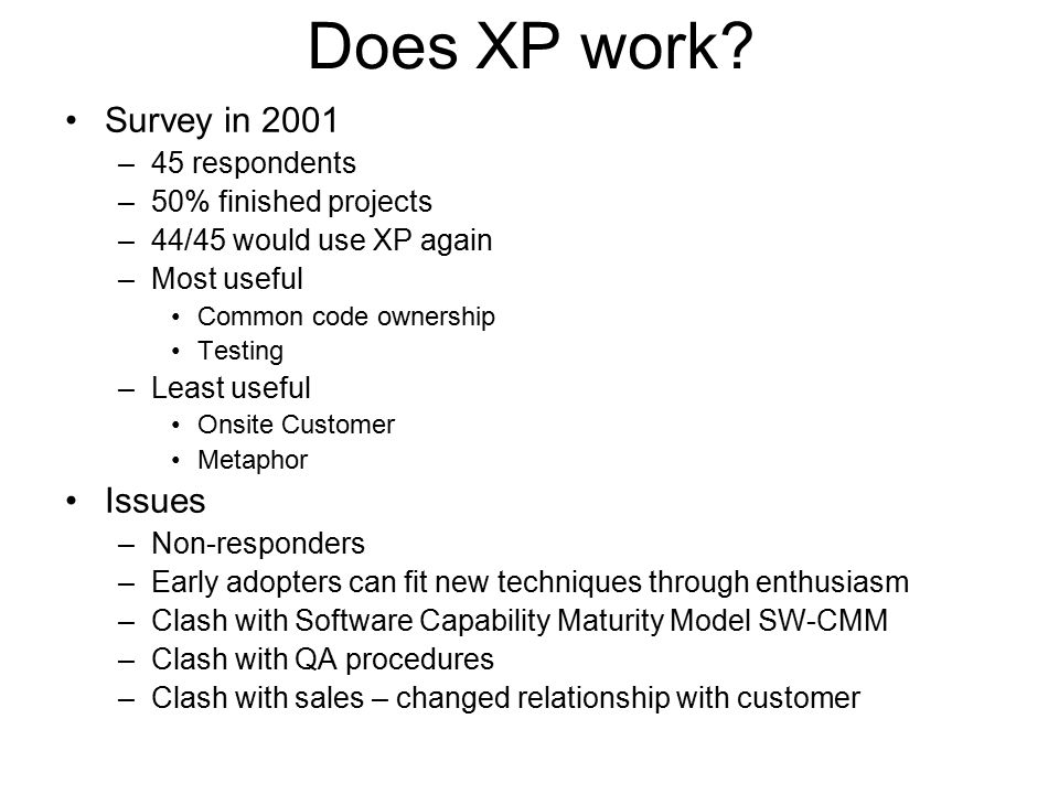 Does XP work? Survey in 2001 –45 respondents –50% finished projects –44/45 would use XP again –Most useful Common code ownership Testing –Least useful