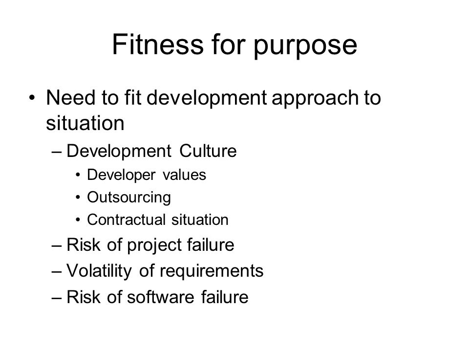 Fitness for purpose Need to fit development approach to situation –Development Culture Developer values Outsourcing Contractual situation –Risk of pro